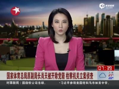 国度体育总局原副局长肖天被开革党籍 检讨构造备案侦察