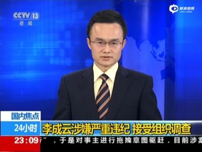 《24小时》李成云涉嫌严重违纪  接受组织调查