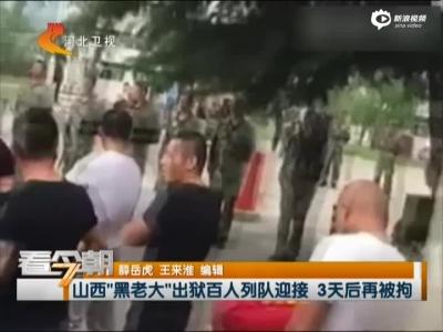 """山西""""黑老迈""""出狱百人排队欢迎  3天后再被拘"""