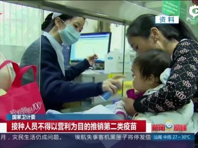 国家卫计委:接种人员不得以营利为目的推销第二类疫苗