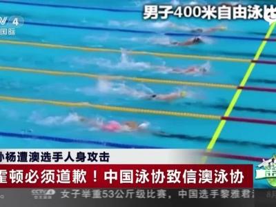 孙杨遭澳选手人身攻击:霍顿必须道歉!  中国泳协致信澳泳协