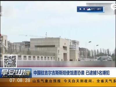 中国驻吉尔吉斯斯坦使馆遭恐袭  已逮捕5名嫌犯