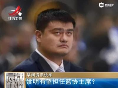 姚明有望担任篮协主席?