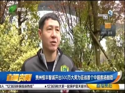 [直播贵阳]贵州恒丰智城开出500万大奖为征战首个中超客场鼓劲