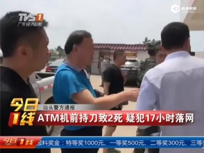 汕头警方通报:ATM机前持刀致2死  疑犯17小时落网