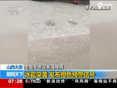 山西太原:全国多地迎来强降雨——冰雹突袭  发布橙色预警信号