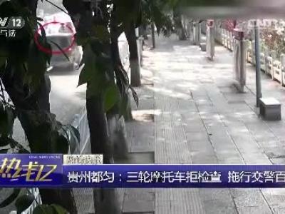 [热线12]贵州都匀:三轮摩托车拒检查 拖行交警百米远