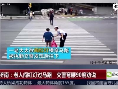山东济南:老人闯红灯过马路  交警弯腰90度劝说