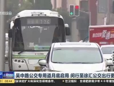 吴中路公交专用道月底启用  闵行至徐汇公交出行更方便