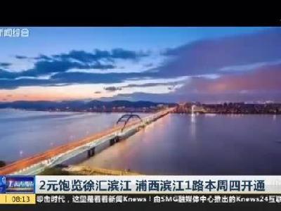浦西滨江1路本周四开通 2元饱览徐汇滨江