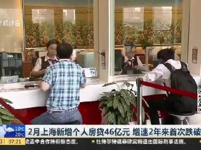 2月上海新增个人房贷46亿元  增速2年来首次跌破10%