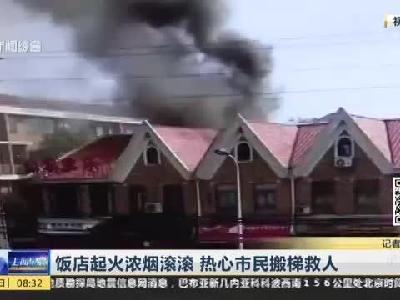 饭店起火浓烟滚滚  热心市民搬梯救人