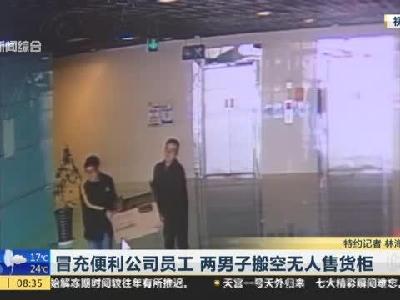 两男子冒充便利公司员工  搬空无人售货柜