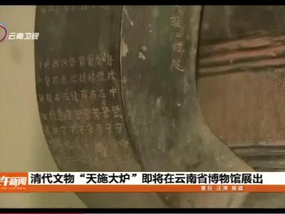 """清代文物""""天施大炉""""即将在云南省博物馆展出"""