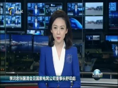 李鸿忠张国清会见国家电网公司董事长舒印彪