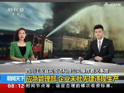 四川江安宜宾恒达科技公司爆炸着火事故:应急管理部——企业未批先建违规生产