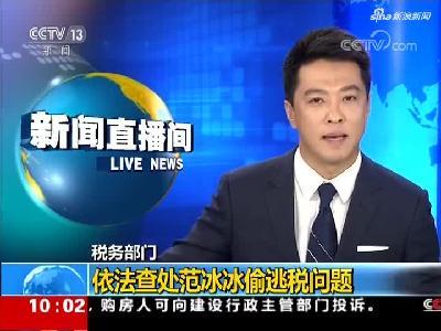 """视频:税务部门依法查处范冰冰""""阴阳合同""""等偷逃税问题"""