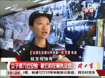 太原:女子携刀过安检 被拦后狂砸执法仪