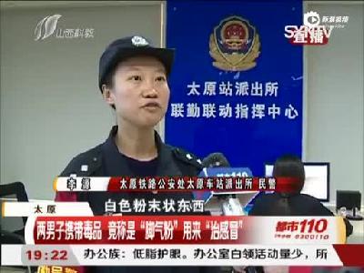 """太原:两男子携带毒品 竟称是""""脚气粉""""用来""""治感冒"""""""