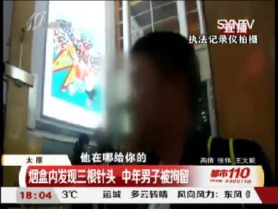 太原:烟盒内发现三根针头 中年男子被拘留