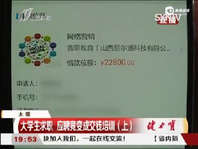 太原:大学生求职 应聘竟变成交钱培训