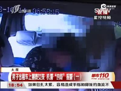 """太原:男子出租车上猥亵女孩 机警""""的哥""""报警"""