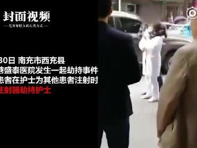 视频|四川西充一医院发生劫持事件:患者抢注射器抵19岁护士颈部