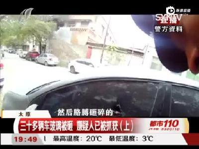 太原:三十多辆车玻璃被砸 嫌疑人已被抓获