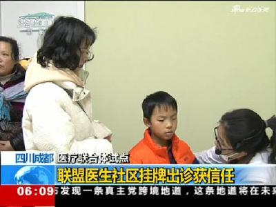 《朝闻天下》四川成都:医疗联合体试点——联盟医生社区挂牌出诊获信任