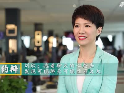 视频-刘欣:抱着聊天的心态去 发现聊天可能性不太大