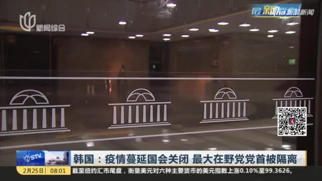 视频-韩国:疫情蔓延国会关闭 最大在野党党首被隔