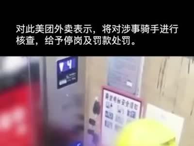 四川乐山:外卖小哥按亮电梯所有层,美团外卖:给予停岗及罚款处