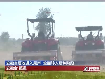 安徽省夏收进入尾声  全面转入夏种阶段