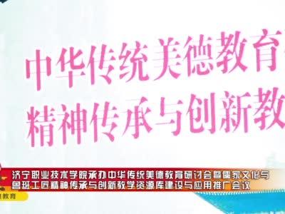 济宁职业技术学院承办中华传统美德教育研讨会暨儒家文化与鲁班工匠精神传承与创新教学资源库建设与应用推广会议