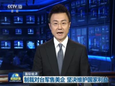 视频-《新闻联播》国际锐评:制裁对台军售美企 坚决维护国家利益