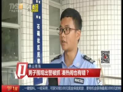 《今日一线》佛山南海:男子围观出警被抓  凑热闹也有错?