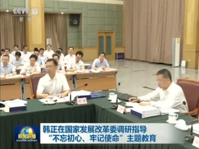 """《新闻联播》韩正在国家发展改革委调研指导""""不忘初心、牢记使命""""主题教育"""