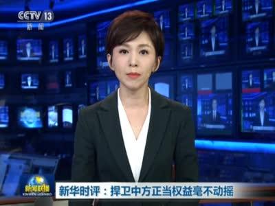 《新闻联播》新华时评:捍卫中方正当权益毫不动摇