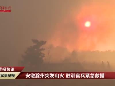 有我们在请放心!安徽滁州突发山火,驻训官兵紧急救援!